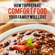 How To Prepare Comfort Food Your Family Will Love - 75 Delectable Comfort Food Recipes ebook by Anna Gracey