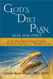 God's Diet Plan: Seek Him First - A 31-Day Devotional Guide for Healthy Eating and Weight Loss ebook by LInda Ross Shoaf