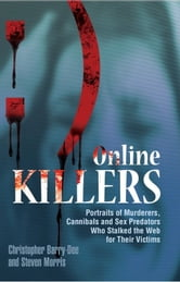 Online Killers: Portraits of Murderers, Cannibals and Sex Predators Who Stalked the Web for Their Victims - Portraits of Murderers, Cannibals and Sex Predators Who Stalked the Web for Their Victims ebook by Christopher Berry-Dee,Steven Morris