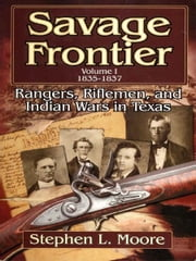 Savage Frontier Volume I 1835-1837: Rangers, Riflemen, and Indian Wars in Texas ebook by Stephen L. Moore