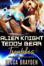 Alien Knight Teddy Bear Troubles ebook by Becca Brayden