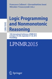 Logic Programming and Nonmonotonic Reasoning - 13th International Conference, LPNMR 2015, Lexington, KY, USA, September 27-30, 2015. Proceedings ebook by Francesco Calimeri,Giovambattista Ianni,Miroslaw Truszczynski