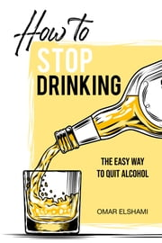 How to Stop Drinking: The Easy Way to Quit Alcohol ebook by Omar Elshami