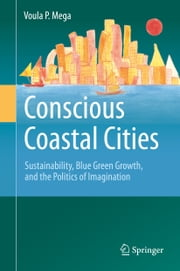 Conscious Coastal Cities - Sustainability, Blue Green Growth, and The Politics of Imagination ebook by Voula P. Mega