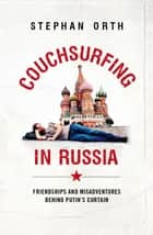 Couchsurfing in Russia - Friendships and Misadventures Behind Putin's Curtain ebook by Stephen Orth