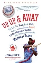 Up, Up, and Away - The Kid, the Hawk, Rock, Vladi, Pedro, le Grand Orange, Youppi!, the CrazyBusiness of Baseball, and the Ill-fated but Unforgettable Montreal Expos ebook by Jonah Keri