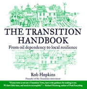 The Transition Handbook - From Oil Dependency to Local Resilience ebook by Robert Hopkins