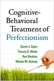 Cognitive-Behavioral Treatment of Perfectionism ebook by Sarah J. Egan, PhD,Tracey D. Wade, PhD,Roz Shafran, PhD,Martin M. Antony, PhD, ABPP, FRSC