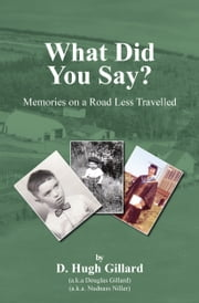 What Did You Say? - Memories on a Road Less Travelled ebook by D. Hugh Gillard