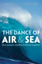 The Dance of Air and Sea - How oceans, weather, and life link together ebook by Arnold H. Taylor
