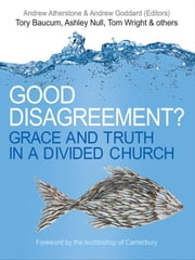 Good Disagreement? - Grace and Truth in a Divided Church ebook by Andrew Atherstone