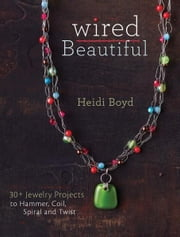 Wired Beautiful - 30+ projects to hammer, coil, spiral and twist ebook by Heidi Boyd