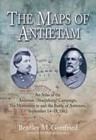 The Maps of Antietam - The Movement to and the Battle of Antietam, September 14 - 18, 1862 ebook by Bradley Gottfried