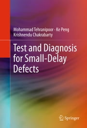Test and Diagnosis for Small-Delay Defects ebook by Mohammad Tehranipoor,Ke Peng,Krishnendu Chakrabarty