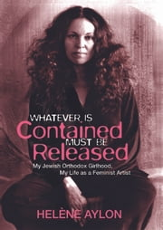 Whatever Is Contained Must Be Released - My Jewish Orthodox Girlhood, My Life as a Feminist Artist ebook by Helene Aylon