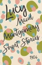 Lucy Maud Montgomery Short Stories, 1904 ebook by L. M. Montgomery