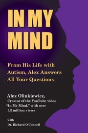 In My Mind - From His Life with Autism, Alex Answers All Your Questions ebook by Alex Olinkiewicz,Richard O'Connell