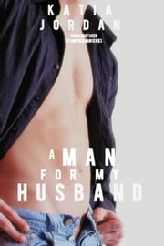 A Man for My Husband - My Husband Went Gay for Me, #1 ebook by Katia Jordan