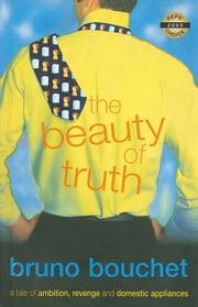 The Beauty of Truth - Ambition, Revenge, Domestic Appliances ebook by Bruno Bouchet