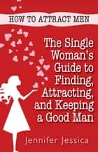 How To Attract Men: The Single Woman's Guide to Finding, Attracting, and Keeping a Good Man ebook by Jennifer Jessica