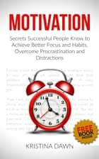 Motivation and Personality: Secrets Successful People Know To Achieve Better Focus, Habits That Stick And Overcome Procrasti ebook by Kristina Dawn