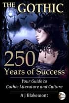 The Gothic: 250 Years of Success. Your Guide to Gothic Literature and Culture ebook by A J Blakemont
