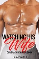 Watching His Wife - Our Black Neighbor, #1 ebook by Tia May Carter