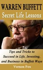 Warren Buffett Secret Life Lessons: Tips and Tricks to succeed in Life, Investing, and Business in Buffett Ways ebook by Vernon Fox