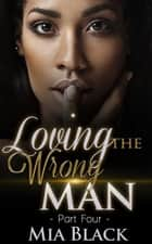 Loving The Wrong Man 4 - Loving The Wrong Man, #4 ebook by Mia Black