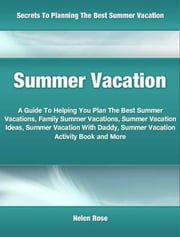 Summer Vacation - A Guide To Helping You Plan The Best Summer Vacations, Family Summer Vacations, Summer Vacation Ideas, Summer Vacation With Daddy, Summer Vacation Activity Book and More ebook by Helen Rose