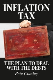 Inflation Tax: The Plan To Deal With The Debts ebook by Pete Comley
