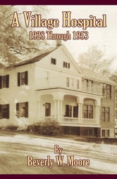 A Village Hospital 1928 Through 1953 ebook by Beverly W. Moore
