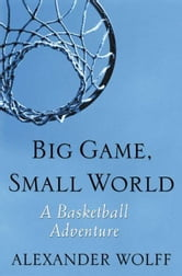 Big Game, Small World - A Basketball Adventure ebook by Alexander Wolff