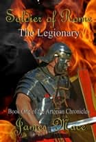 Soldier of Rome: The Legionary ebook by James Mace