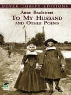 To My Husband and Other Poems ebook by Anne Bradstreet, Robert Hutchinson