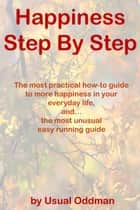 Happiness Step By Step (The most practical how-to guide to more happiness in your everyday life, and… the most unusual easy running guide) ebook by Usual Oddman