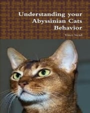 Understanding your Abyssinian Cats Behavior ebook by Vince Stead