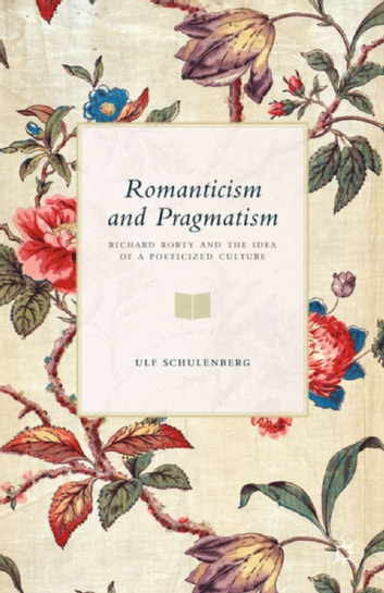 Romanticism and Pragmatism - Richard Rorty and the Idea of a Poeticized Culture ebook by U. Schulenberg