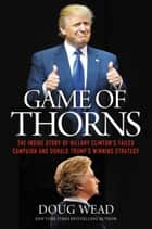 Game of Thorns - The Inside Story of Hillary Clinton's Failed Campaign and Donald Trump's Winning Strategy ebook by Doug Wead