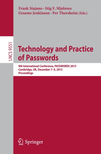 Technology and Practice of Passwords - 9th International Conference, PASSWORDS 2015, Cambridge, UK, December 7-9, 2015, Proceedings ebook by
