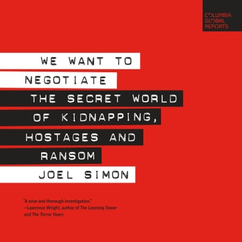 We Want to Negotiate - The Secret World of Kidnapping, Hostages and Ransom sesli kitap by Joel Simon