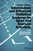 An Introduction to Intermediate and Advanced Statistical Analyses for Sport and Exercise Scientists ebook by Nikos Ntoumanis,Nicholas D. Myers