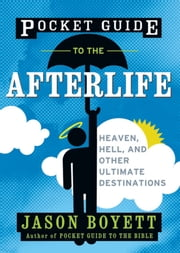 Pocket Guide to the Afterlife - Heaven, Hell, and Other Ultimate Destinations ebook by Jason Boyett