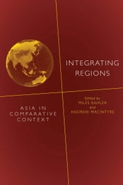 Integrating Regions - Asia in Comparative Context ebook by Miles Kahler,Andrew MacIntyre