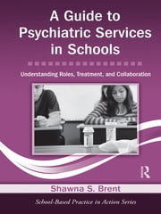 A Guide to Psychiatric Services in Schools - Understanding Roles, Treatment, and Collaboration ebook by Shawna S. Brent