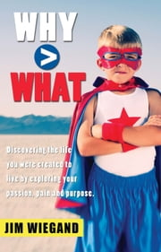 Why > What - Discovering the life you were created to live by exploring your passion, pain, and purpose ebook by Jim Wiegand