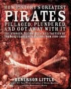 How History's Greatest Pirates Pillaged, Plundered, and Got Away With It - The Stories, Techniques, and Tactics of the Most Feared Sea Rovers from 1500-1800 ebook by Benerson Little