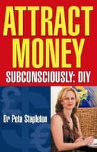 Attract Money Subconsciously: Diy : DIY ebook by Dr. Peta Stapleton