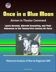 Once in a Blue Moon: Airmen in Theater Command: Lauris Norstad, Albrecht Kesselring, and Their Relevance to the Twenty-First Century Air Force - Historical Analysis of Rise to Regional CINC ebook by Progressive Management