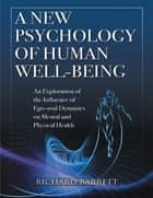 A New Psychology of Human Well - Being: An Exploration of the Influence of Ego - Soul Dynamics On Mental and Physical Health ebook by Richard Barrett